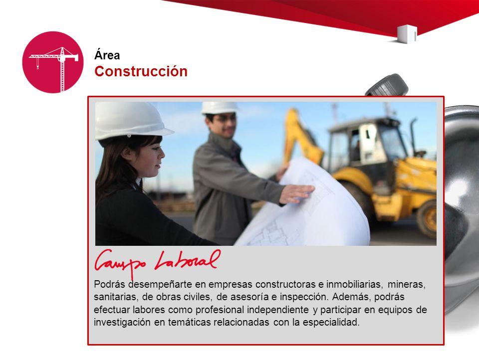 Área Construcción Podrás desempeñarte en empresas constructoras e inmobiliarias, mineras, sanitarias, de obras civiles, de asesoría e inspección.