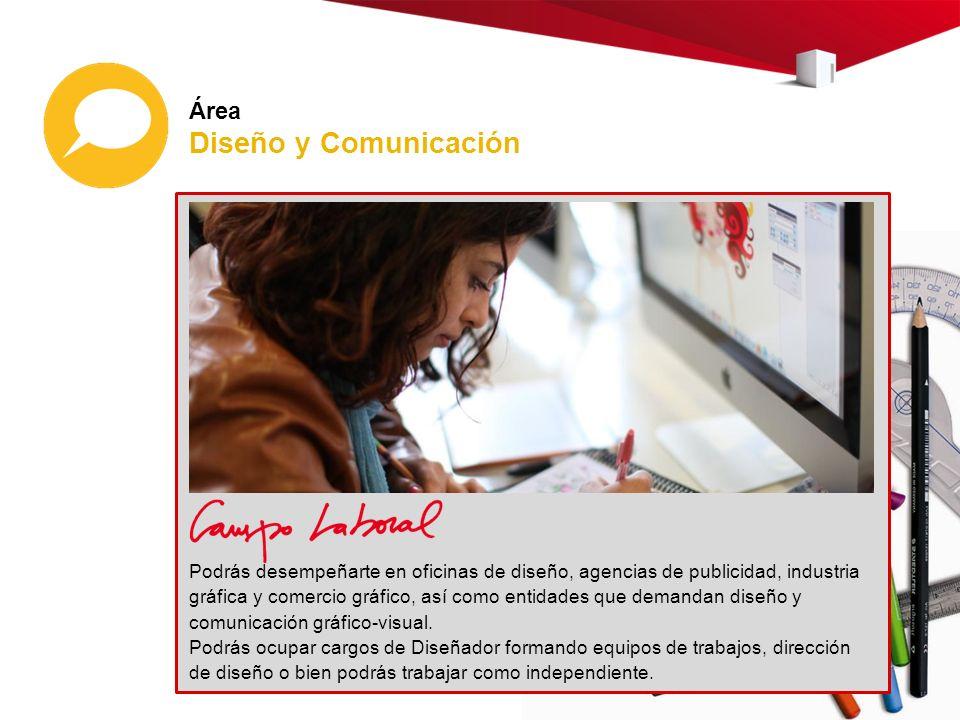Área Diseño y Comunicación Podrás desempeñarte en oficinas de diseño, agencias de publicidad, industria gráfica y comercio gráfico, así como entidades