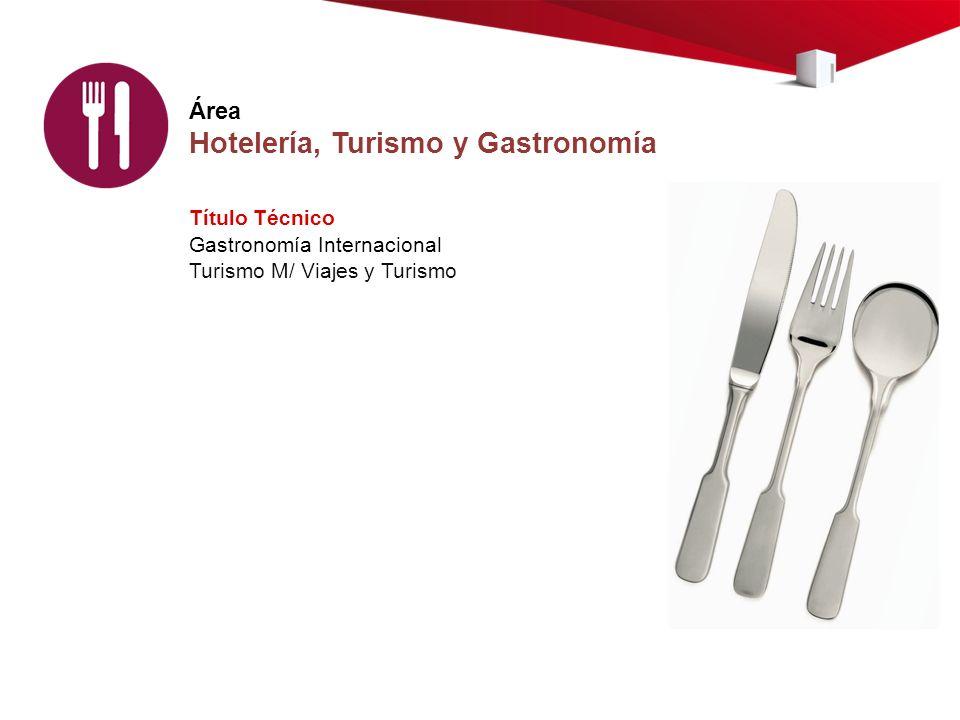 Área Hotelería, Turismo y Gastronomía Título Técnico Gastronomía Internacional Turismo M/ Viajes y Turismo