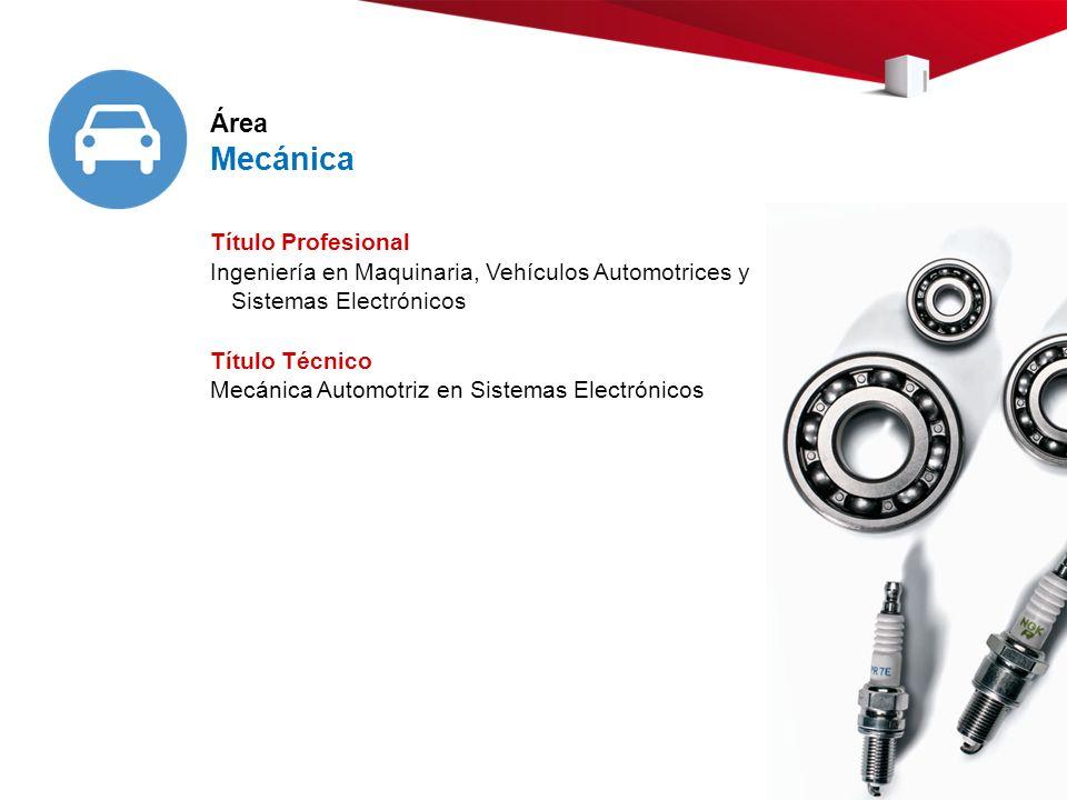 Área Mecánica Título Profesional Ingeniería en Maquinaria, Vehículos Automotrices y Sistemas Electrónicos Título Técnico Mecánica Automotriz en Sistemas Electrónicos