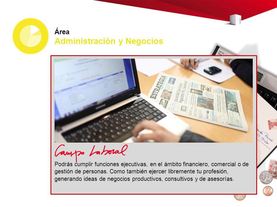 Área Administración y Negocios Podrás cumplir funciones ejecutivas, en el ámbito financiero, comercial o de gestión de personas. Como también ejercer