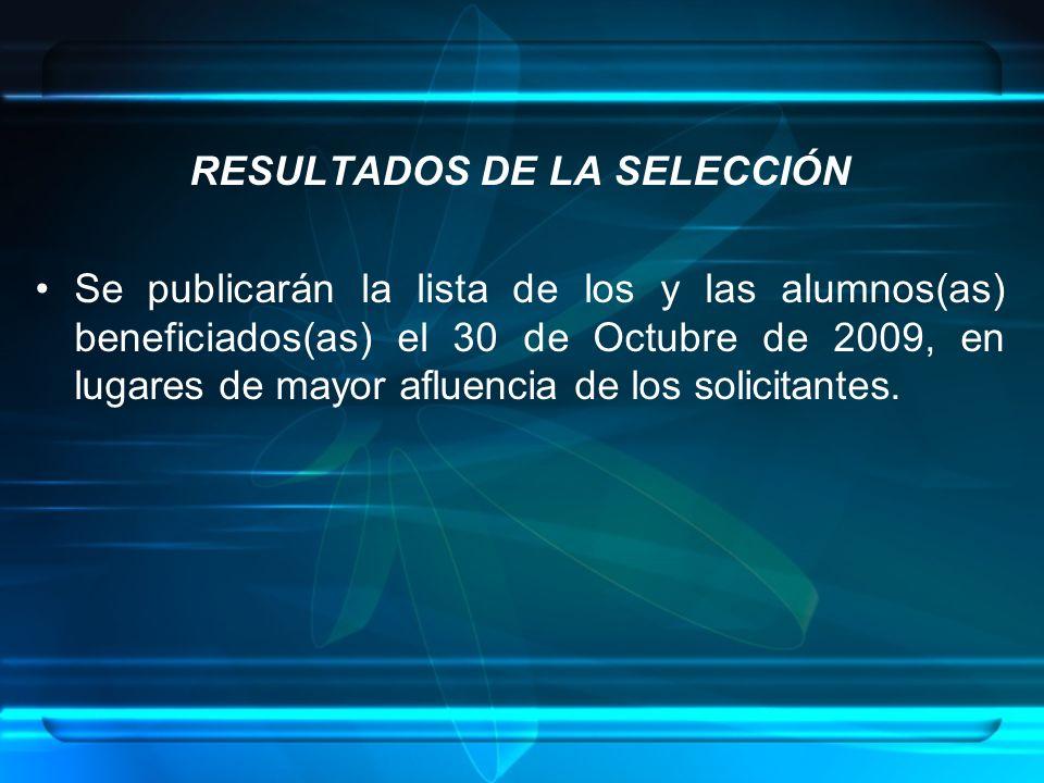 RESULTADOS DE LA SELECCIÓN Se publicarán la lista de los y las alumnos(as) beneficiados(as) el 30 de Octubre de 2009, en lugares de mayor afluencia de los solicitantes.
