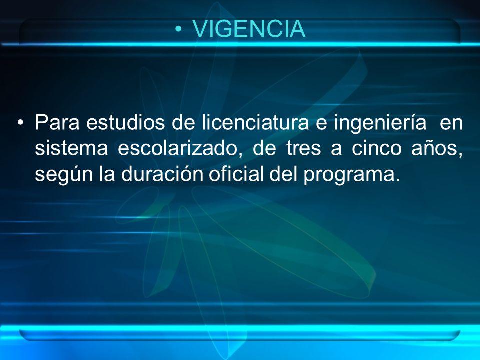 VIGENCIA Para estudios de licenciatura e ingeniería en sistema escolarizado, de tres a cinco años, según la duración oficial del programa.