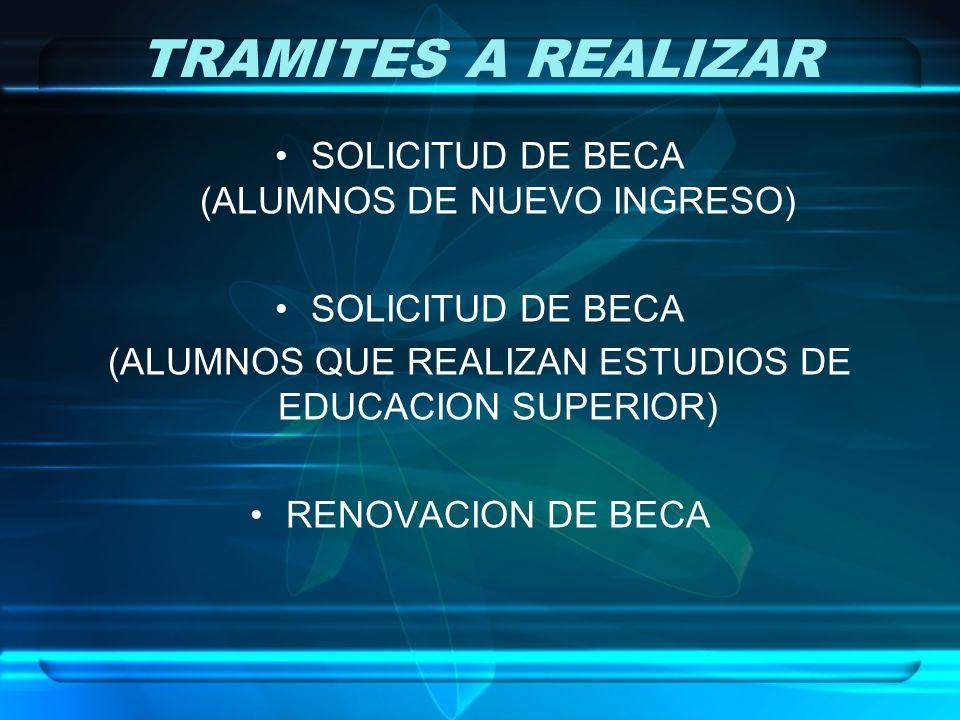 TRAMITES A REALIZAR SOLICITUD DE BECA (ALUMNOS DE NUEVO INGRESO) SOLICITUD DE BECA (ALUMNOS QUE REALIZAN ESTUDIOS DE EDUCACION SUPERIOR) RENOVACION DE BECA
