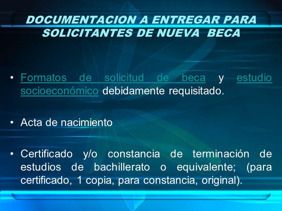 DOCUMENTACION A ENTREGAR PARA SOLICITANTES DE NUEVA BECA Formatos de solicitud de beca y estudio socioeconómico debidamente requisitado.Formatos de solicitud de becaestudio socioeconómico Acta de nacimiento Certificado y/o constancia de terminación de estudios de bachillerato o equivalente; (para certificado, 1 copia, para constancia, original).