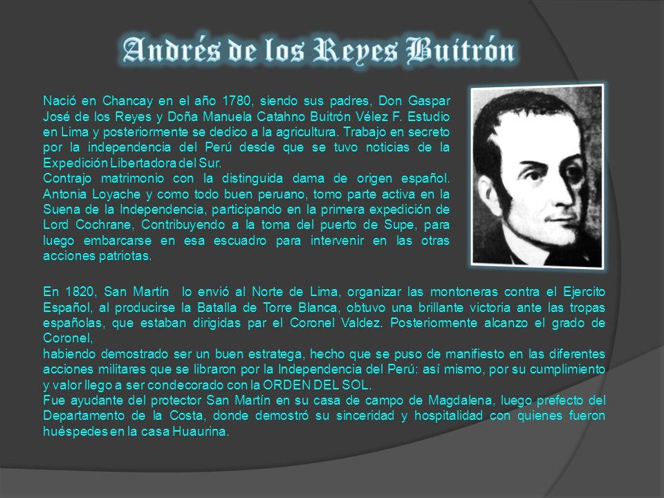 Nació en Chancay en el año 1780, siendo sus padres, Don Gaspar José de los Reyes y Doña Manuela Catahno Buitrón Vélez F. Estudio en Lima y posteriorme
