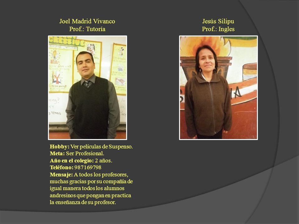 Joel Madrid Vivanco Prof.: Tutoría Hobby: Ver películas de Suspenso. Meta: Ser Profesional. Año en el colegio: 2 años. Teléfono: 987169798 Mensaje: A