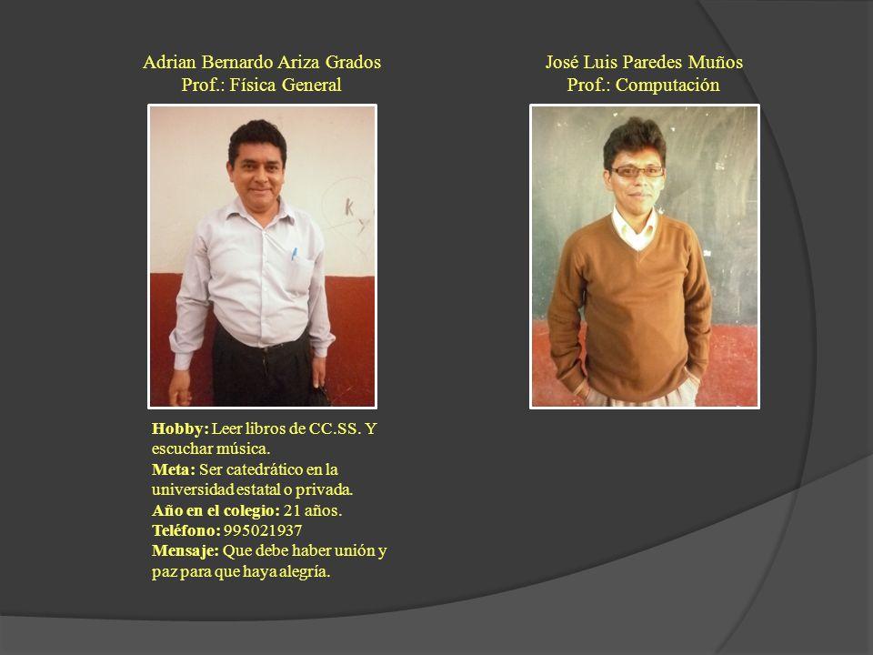 Adrian Bernardo Ariza Grados Prof.: Física General Hobby: Leer libros de CC.SS. Y escuchar música. Meta: Ser catedrático en la universidad estatal o p