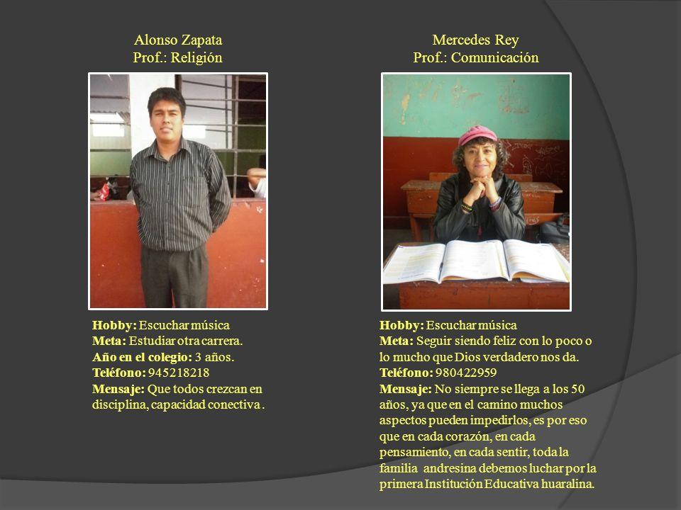 Alonso Zapata Prof.: Religión Hobby: Escuchar música Meta: Estudiar otra carrera. Año en el colegio: 3 años. Teléfono: 945218218 Mensaje: Que todos cr