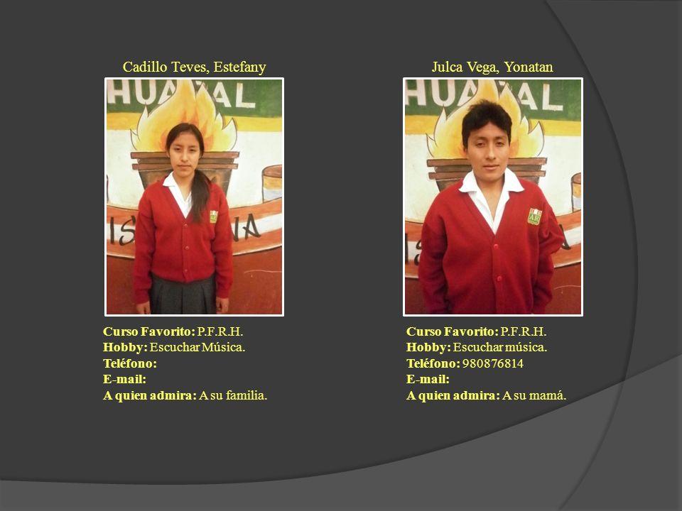 Cadillo Teves, Estefany Curso Favorito: P.F.R.H. Hobby: Escuchar Música. Teléfono: E-mail: A quien admira: A su familia. Julca Vega, Yonatan Curso Fav