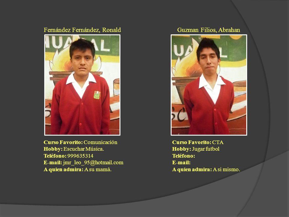 Fernández Fernández, Ronald Curso Favorito: Comunicación Hobby: Escuchar Música. Teléfono: 999635314 E-mail: jmr_leo_95@hotmail.com A quien admira: A