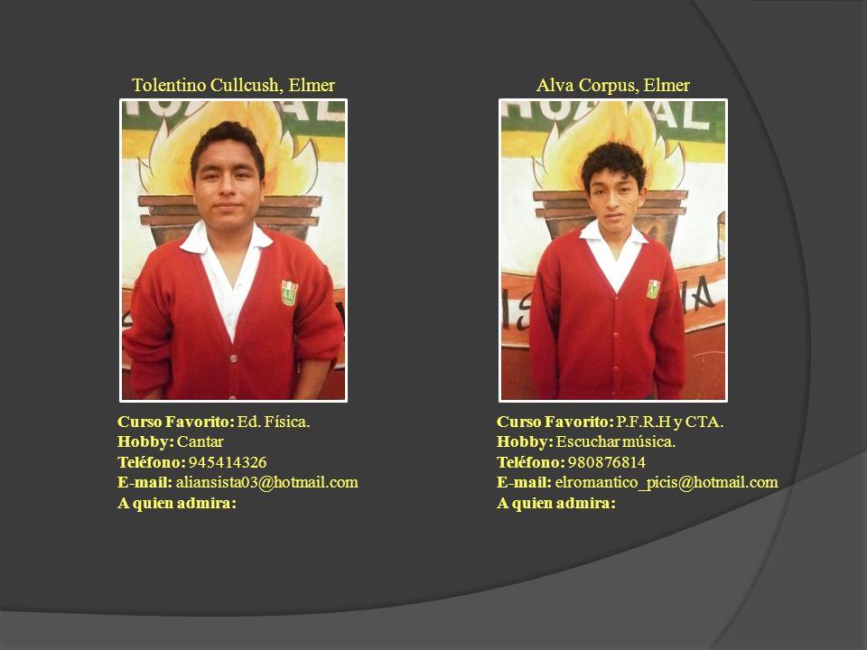 Tolentino Cullcush, Elmer Curso Favorito: Ed. Física. Hobby: Cantar Teléfono: 945414326 E-mail: aliansista03@hotmail.com A quien admira: Alva Corpus,