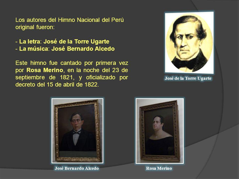Los autores del Himno Nacional del Perú original fueron: - La letra: José de la Torre Ugarte - La música: José Bernardo Alcedo Este himno fue cantado