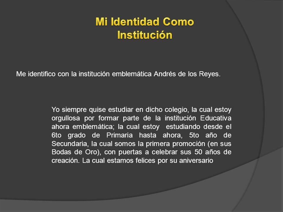 Me identifico con la institución emblemática Andrés de los Reyes. Yo siempre quise estudiar en dicho colegio, la cual estoy orgullosa por formar parte