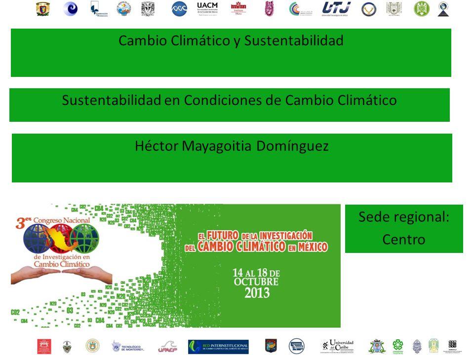 Héctor Mayagoitia Domínguez Sede regional: Centro Cambio Climático y Sustentabilidad Sustentabilidad en Condiciones de Cambio Climático
