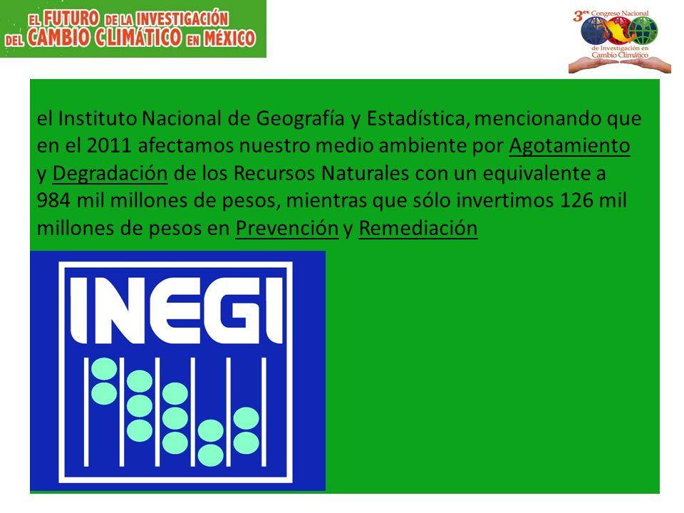 el Instituto Nacional de Geografía y Estadística, mencionando que en el 2011 afectamos nuestro medio ambiente por Agotamiento y Degradación de los Recursos Naturales con un equivalente a 984 mil millones de pesos, mientras que sólo invertimos 126 mil millones de pesos en Prevención y Remediación
