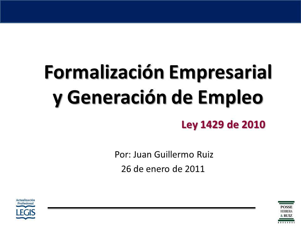 Formalización Empresarial y Generación de Empleo Formalización Empresarial y Generación de Empleo Ley 1429 de 2010 Por: Juan Guillermo Ruiz 26 de enero de 2011