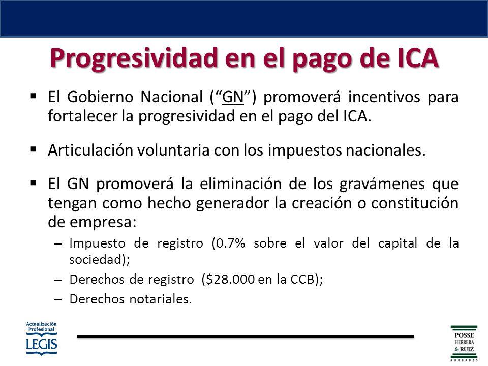 Progresividad en el pago de ICA El Gobierno Nacional (GN) promoverá incentivos para fortalecer la progresividad en el pago del ICA.