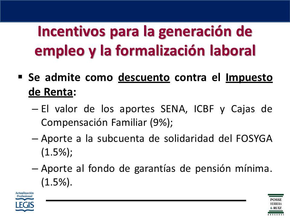 Incentivos para la generación de empleo y la formalización laboral Se admite como descuento contra el Impuesto de Renta: – El valor de los aportes SENA, ICBF y Cajas de Compensación Familiar (9%); – Aporte a la subcuenta de solidaridad del FOSYGA (1.5%); – Aporte al fondo de garantías de pensión mínima.
