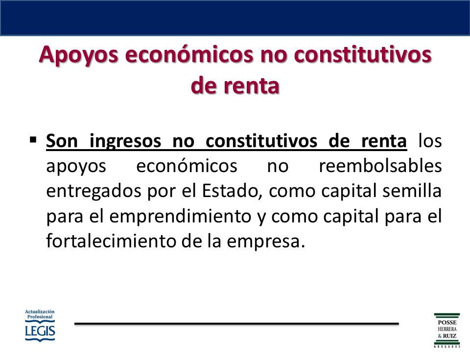 Apoyos económicos no constitutivos de renta Son ingresos no constitutivos de renta los apoyos económicos no reembolsables entregados por el Estado, como capital semilla para el emprendimiento y como capital para el fortalecimiento de la empresa.