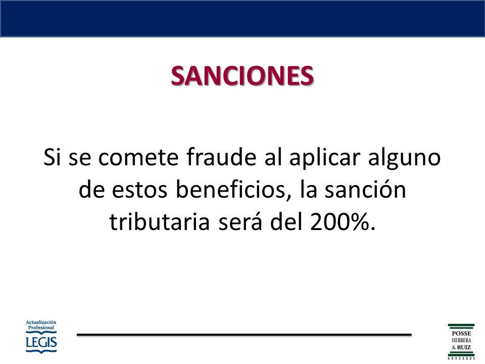 SANCIONES Si se comete fraude al aplicar alguno de estos beneficios, la sanción tributaria será del 200%.