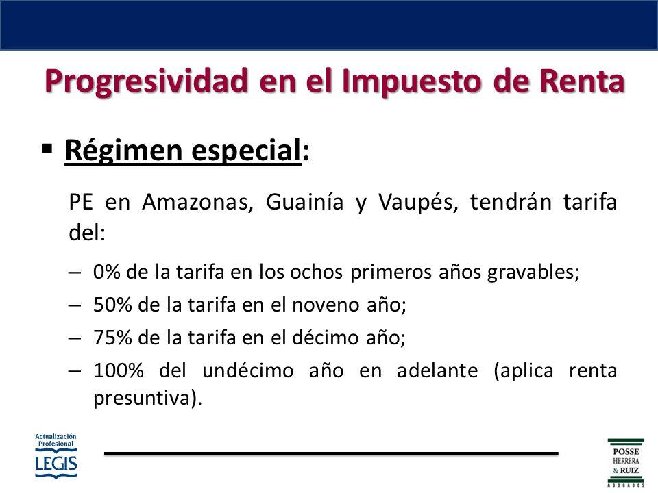 Progresividad en el Impuesto de Renta Régimen especial: PE en Amazonas, Guainía y Vaupés, tendrán tarifa del: – 0% de la tarifa en los ochos primeros años gravables; – 50% de la tarifa en el noveno año; – 75% de la tarifa en el décimo año; – 100% del undécimo año en adelante (aplica renta presuntiva).