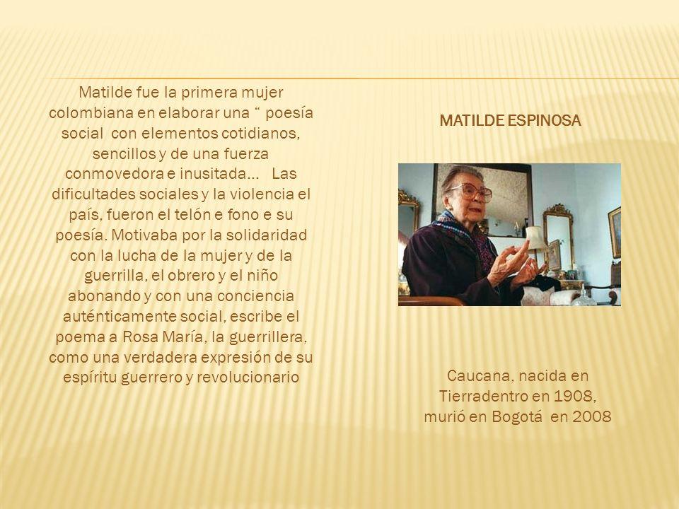Matilde fue la primera mujer colombiana en elaborar una poesía social con elementos cotidianos, sencillos y de una fuerza conmovedora e inusitada...