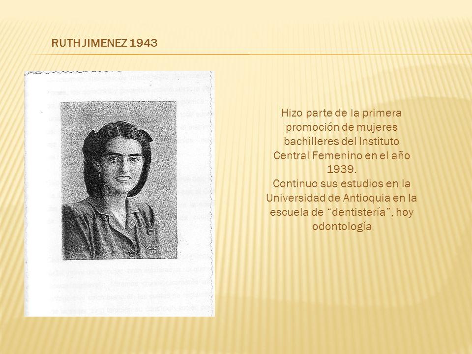 RUTH JIMENEZ 1943 Hizo parte de la primera promoción de mujeres bachilleres del Instituto Central Femenino en el año 1939.