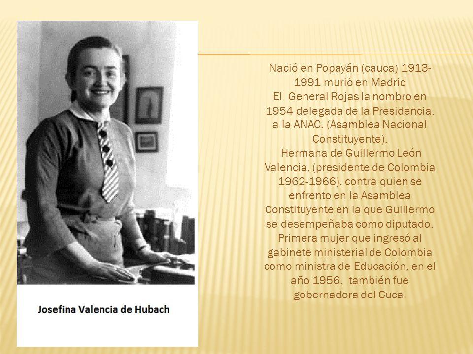 Nació en Popayán (cauca) 1913- 1991 murió en Madrid El General Rojas la nombro en 1954 delegada de la Presidencia.