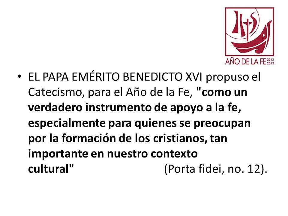 EL PAPA EMÉRITO BENEDICTO XVI propuso el Catecismo, para el Año de la Fe, como un verdadero instrumento de apoyo a la fe, especialmente para quienes se preocupan por la formación de los cristianos, tan importante en nuestro contexto cultural (Porta fidei, no.