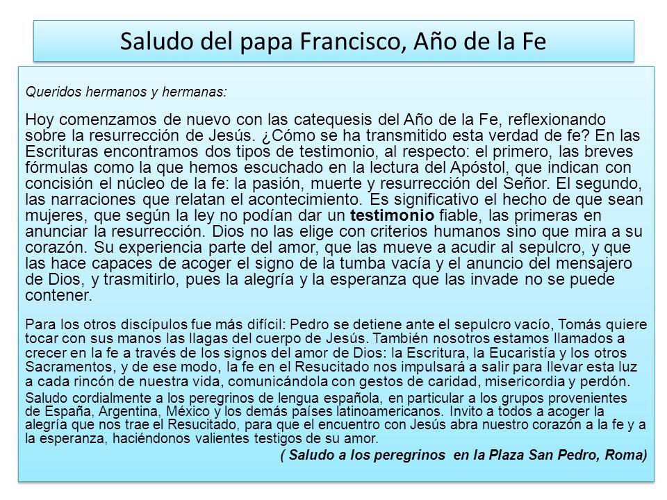 Saludo del papa Francisco, Año de la Fe Queridos hermanos y hermanas: Hoy comenzamos de nuevo con las catequesis del Año de la Fe, reflexionando sobre la resurrección de Jesús.