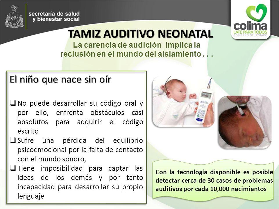 TAMIZ AUDITIVO NEONATAL El niño que nace sin oír No puede desarrollar su código oral y por ello, enfrenta obstáculos casi absolutos para adquirir el c
