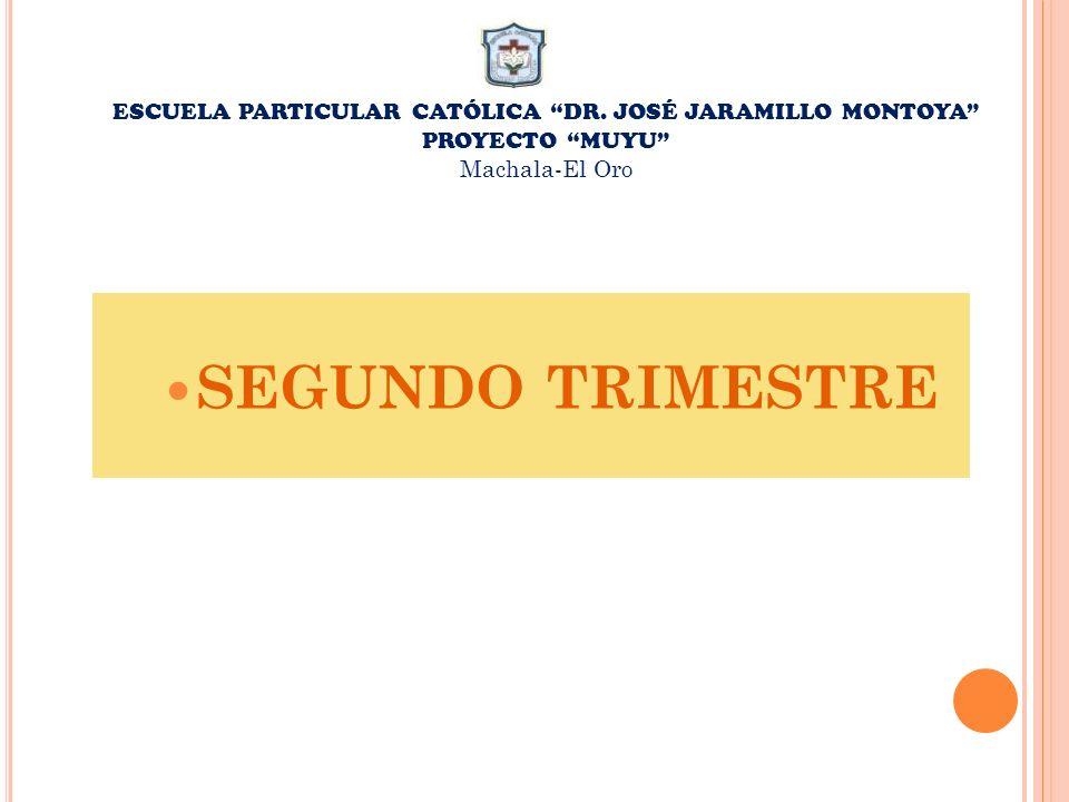 ESCUELA PARTICULAR CATÓLICA DR. JOSÉ JARAMILLO MONTOYA PROYECTO MUYU Machala-El Oro SEGUNDO TRIMESTRE