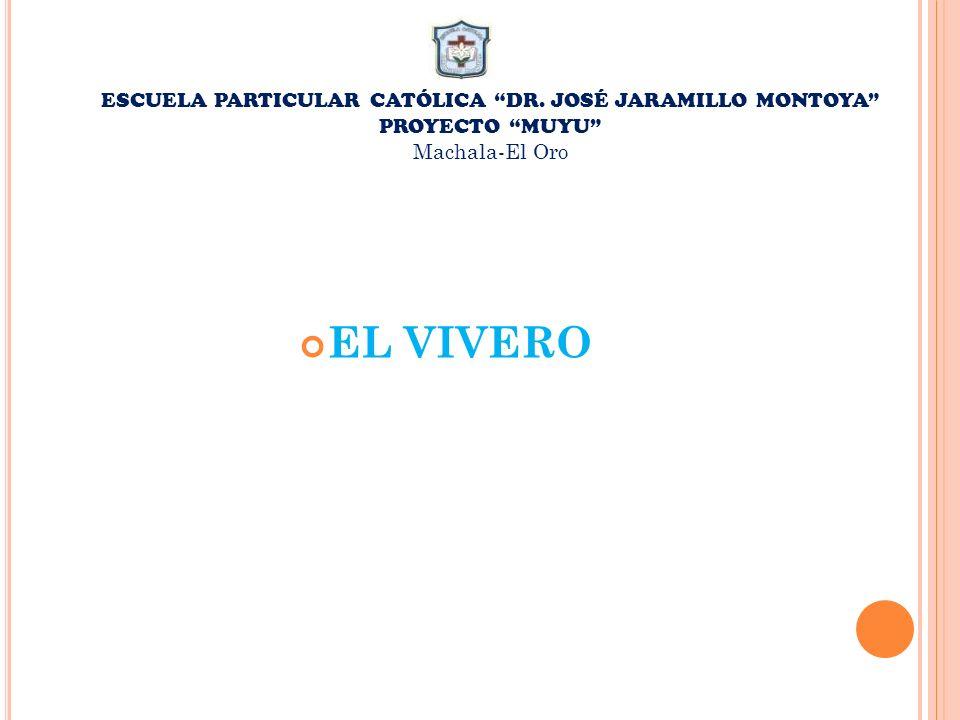 ESCUELA PARTICULAR CATÓLICA DR. JOSÉ JARAMILLO MONTOYA PROYECTO MUYU Machala-El Oro EL VIVERO