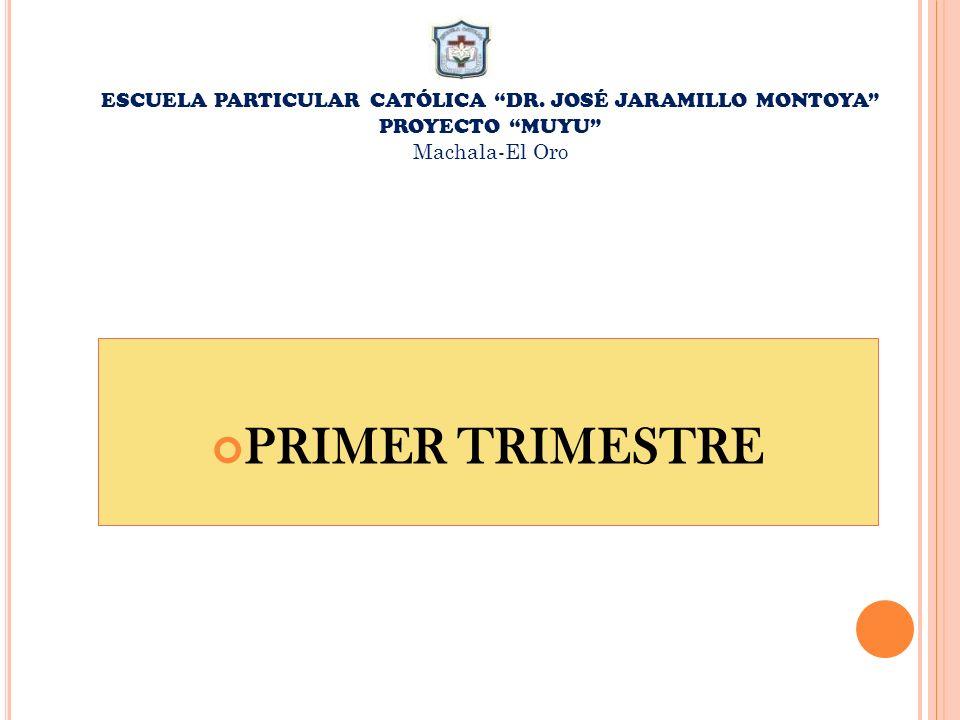 ESCUELA PARTICULAR CATÓLICA DR. JOSÉ JARAMILLO MONTOYA PROYECTO MUYU Machala-El Oro PRIMER TRIMESTRE