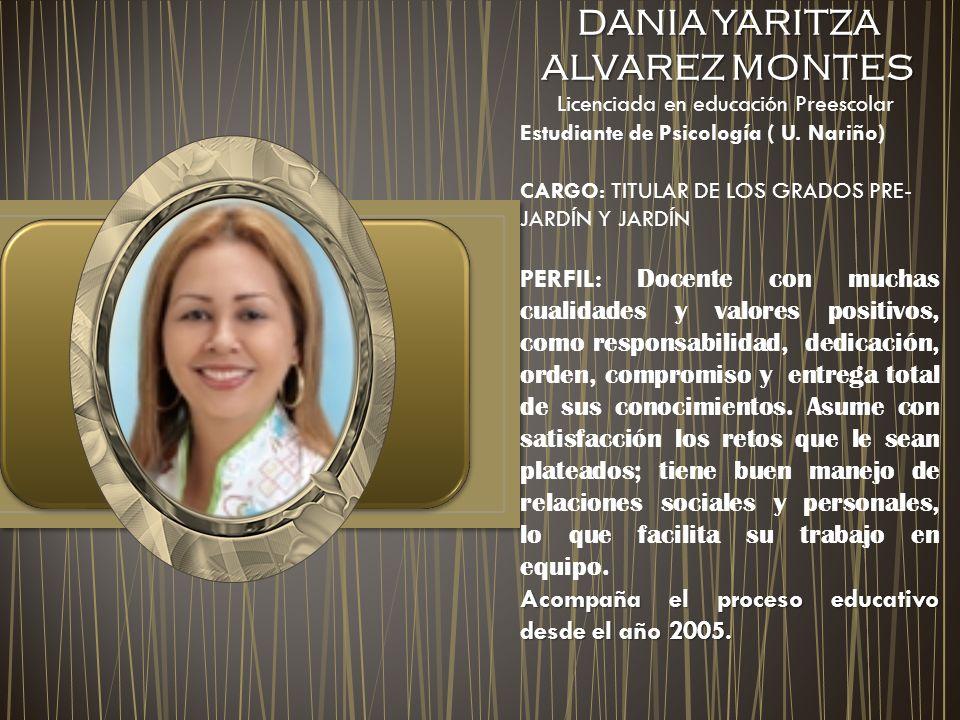 DANIA YARITZA ALVAREZ MONTES DANIA YARITZA ALVAREZ MONTES Licenciada en educación Preescolar Estudiante de Psicología ( U. Nariño) CARGO: TITULAR DE L