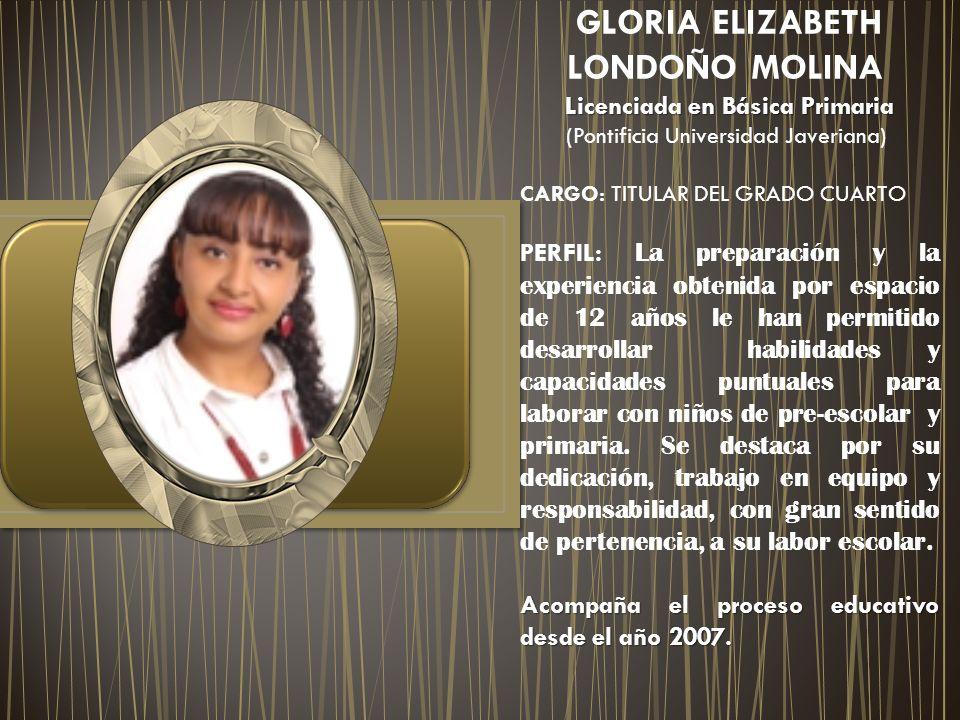 GLORIA ELIZABETH LONDOÑO MOLINA Licenciada en Básica Primaria Licenciada en Básica Primaria (Pontificia Universidad Javeriana) CARGO: TITULAR DEL GRAD