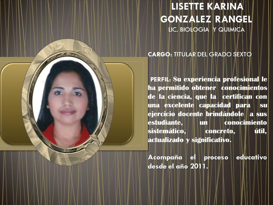 LISETTE KARINA GONZALEZ RANGEL LIC. BIOLOGIA Y QUIMICA CARGO: TITULAR DEL GRADO SEXTO PERFIL: Su experiencia profesional le ha permitido obtener conoc