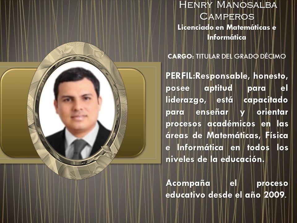 Henry Manosalba Camperos Henry Manosalba Camperos Licenciado en Matemáticas e Informática CARGO: TITULAR DEL GRADO DÉCIMO PERFIL:Responsable, honesto,