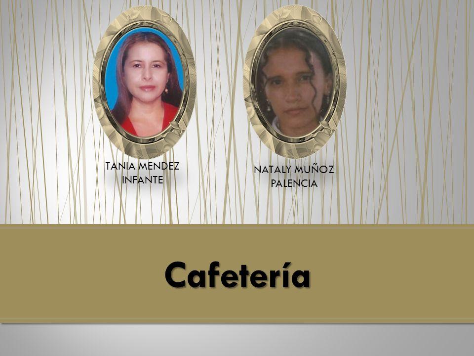 Cafetería TANIA MENDEZ INFANTE NATALY MUÑOZ PALENCIA