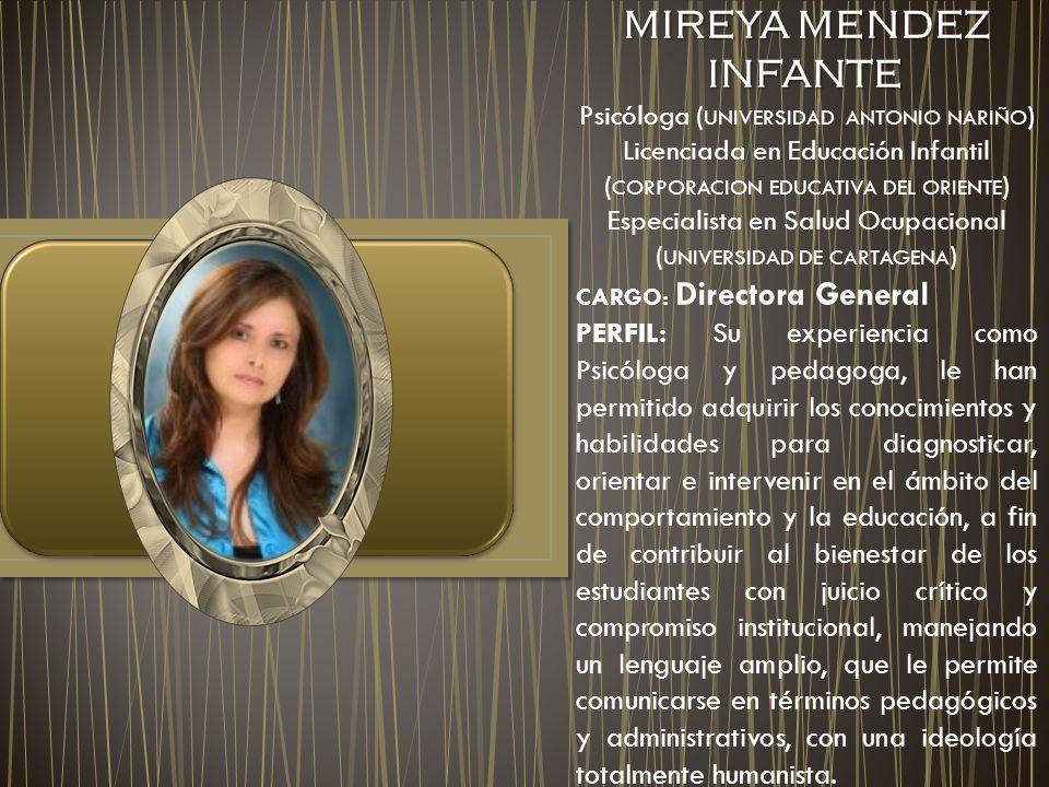 MIREYA MENDEZ INFANTE MIREYA MENDEZ INFANTE Psicóloga ( UNIVERSIDAD ANTONIO NARIÑO ) Licenciada en Educación Infantil ( CORPORACION EDUCATIVA DEL ORIENTE ) Especialista en Salud Ocupacional ( UNIVERSIDAD DE CARTAGENA ) CARGO: Directora General PERFIL: Su experiencia como Psicóloga y pedagoga, le han permitido adquirir los conocimientos y habilidades para diagnosticar, orientar e intervenir en el ámbito del comportamiento y la educación, a fin de contribuir al bienestar de los estudiantes con juicio crítico y compromiso institucional, manejando un lenguaje amplio, que le permite comunicarse en términos pedagógicos y administrativos, con una ideología totalmente humanista.