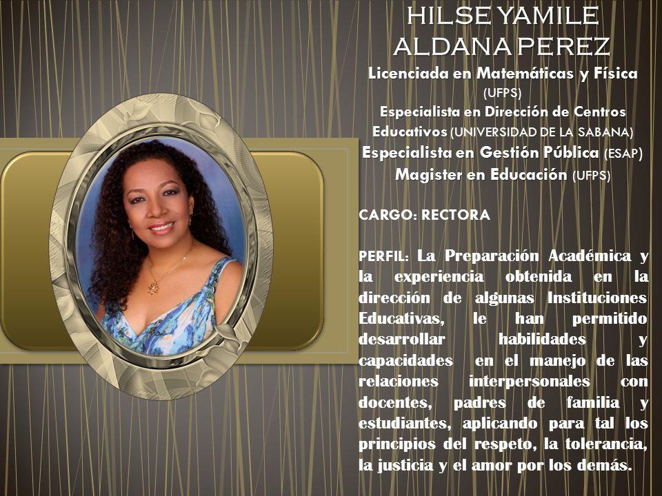 HILSE YAMILE ALDANA PEREZ HILSE YAMILE ALDANA PEREZ Licenciada en Matemáticas y Física Licenciada en Matemáticas y Física (UFPS) Especialista en Dirección de Centros Educativos Especialista en Dirección de Centros Educativos (UNIVERSIDAD DE LA SABANA) Especialista en Gestión Pública Especialista en Gestión Pública (ESAP ) Magister en Educación Magister en Educación (UFPS) CARGO: RECTORA PERFIL: La Preparación Académica y la experiencia obtenida en la dirección de algunas Instituciones Educativas, le han permitido desarrollar habilidades y capacidades en el manejo de las relaciones interpersonales con docentes, padres de familia y estudiantes, aplicando para tal los principios del respeto, la tolerancia, la justicia y el amor por los demás.