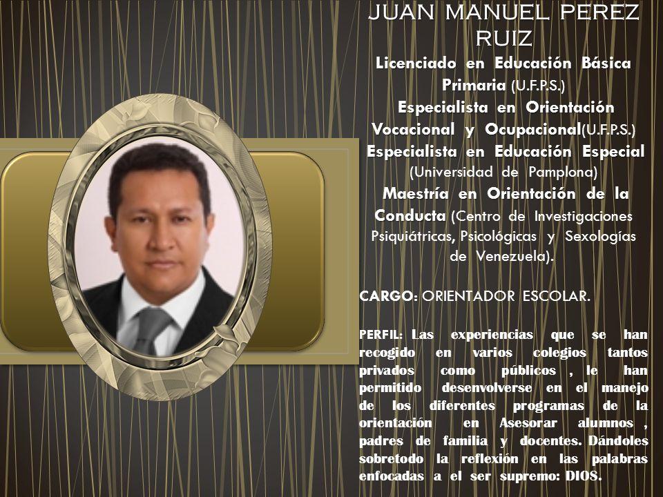 JUAN MANUEL PEREZ RUIZ Licenciado en Educación Básica Primaria Licenciado en Educación Básica Primaria (U.F.P.S.) Especialista en Orientación Vocacional y Ocupacional Especialista en Orientación Vocacional y Ocupacional (U.F.P.S.) Especialista en Educación Especial Especialista en Educación Especial (Universidad de Pamplona) Maestría en Orientación de la Conducta Maestría en Orientación de la Conducta (Centro de Investigaciones Psiquiátricas, Psicológicas y Sexologías de Venezuela).