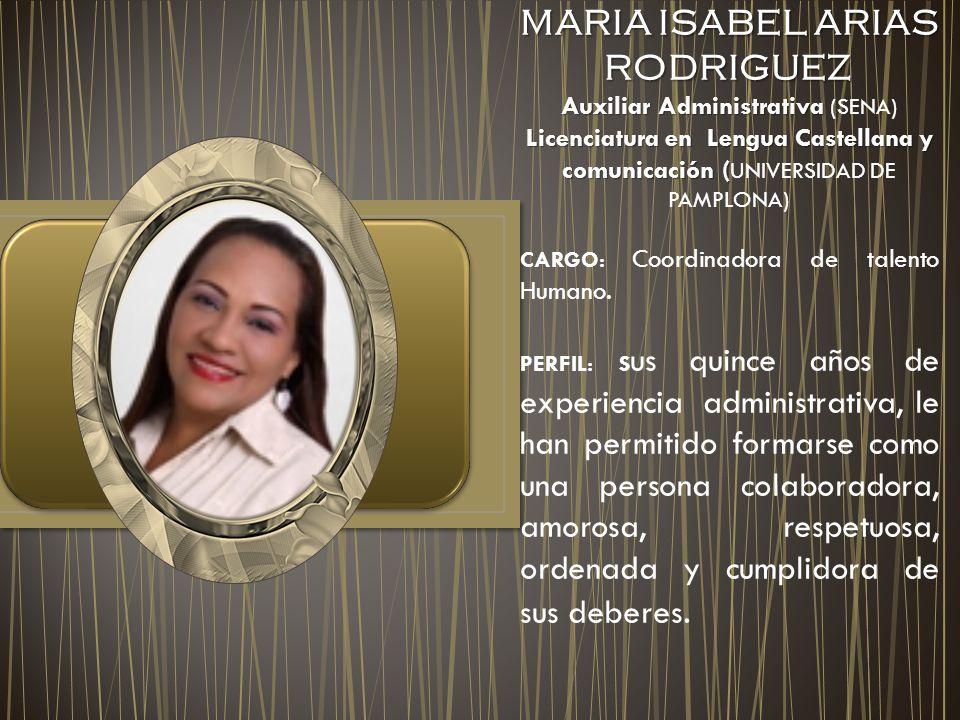 MARIA ISABEL ARIAS RODRIGUEZ MARIA ISABEL ARIAS RODRIGUEZ Auxiliar Administrativa Auxiliar Administrativa (SENA) Licenciatura en Lengua Castellana y comunicación ( Licenciatura en Lengua Castellana y comunicación ( UNIVERSIDAD DE PAMPLONA) CARGO: Coordinadora de talento Humano.
