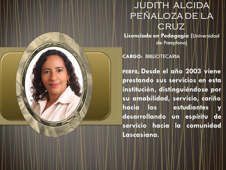 JUDITH ALCIDA PEÑALOZA DE LA CRUZ JUDITH ALCIDA PEÑALOZA DE LA CRUZ Licenciada en Pedagogía ( Licenciada en Pedagogía ( Universidad de Pamplona) CARGO