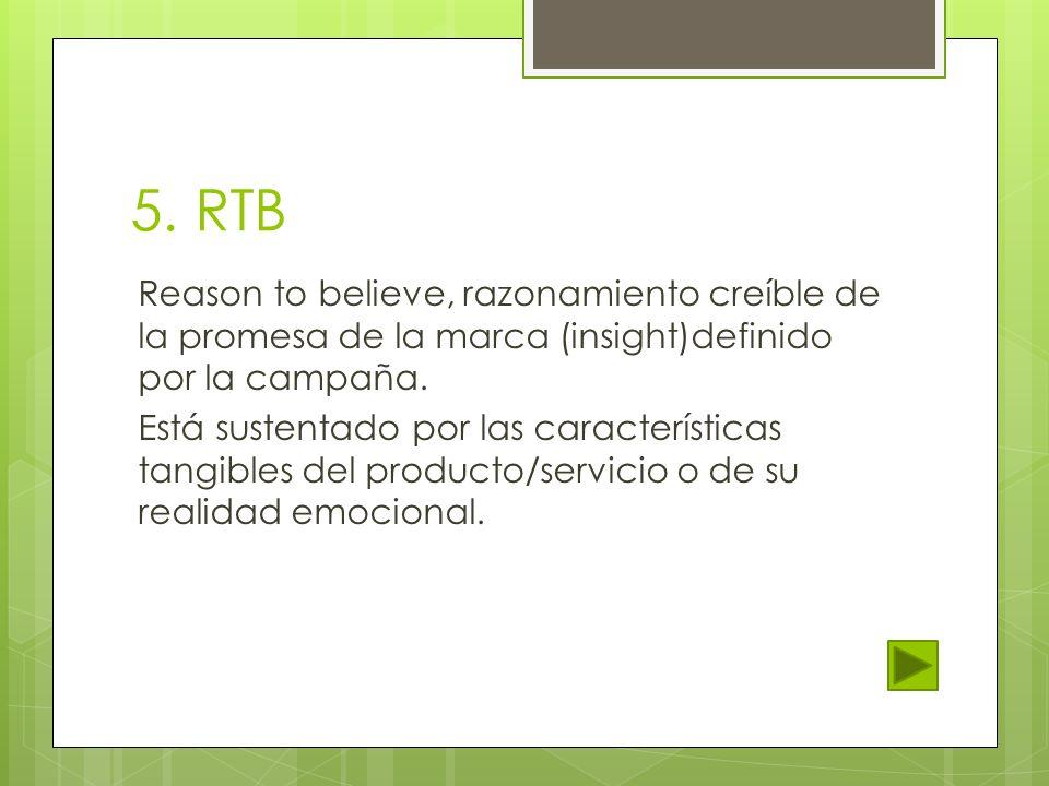 5. RTB Reason to believe, razonamiento creíble de la promesa de la marca (insight)definido por la campaña. Está sustentado por las características tan