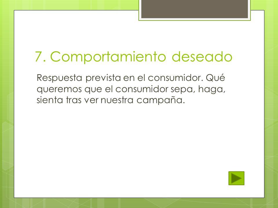 7. Comportamiento deseado Respuesta prevista en el consumidor. Qué queremos que el consumidor sepa, haga, sienta tras ver nuestra campaña.