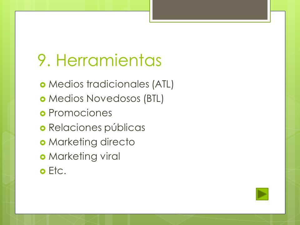 9. Herramientas Medios tradicionales (ATL) Medios Novedosos (BTL) Promociones Relaciones públicas Marketing directo Marketing viral Etc.
