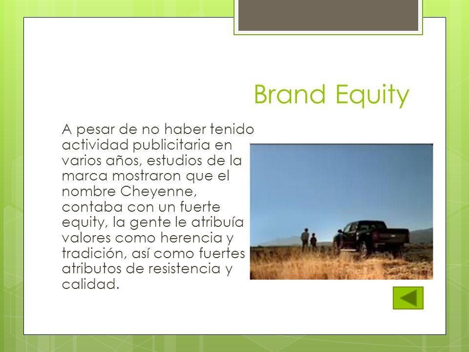 Brand Equity A pesar de no haber tenido actividad publicitaria en varios años, estudios de la marca mostraron que el nombre Cheyenne, contaba con un f