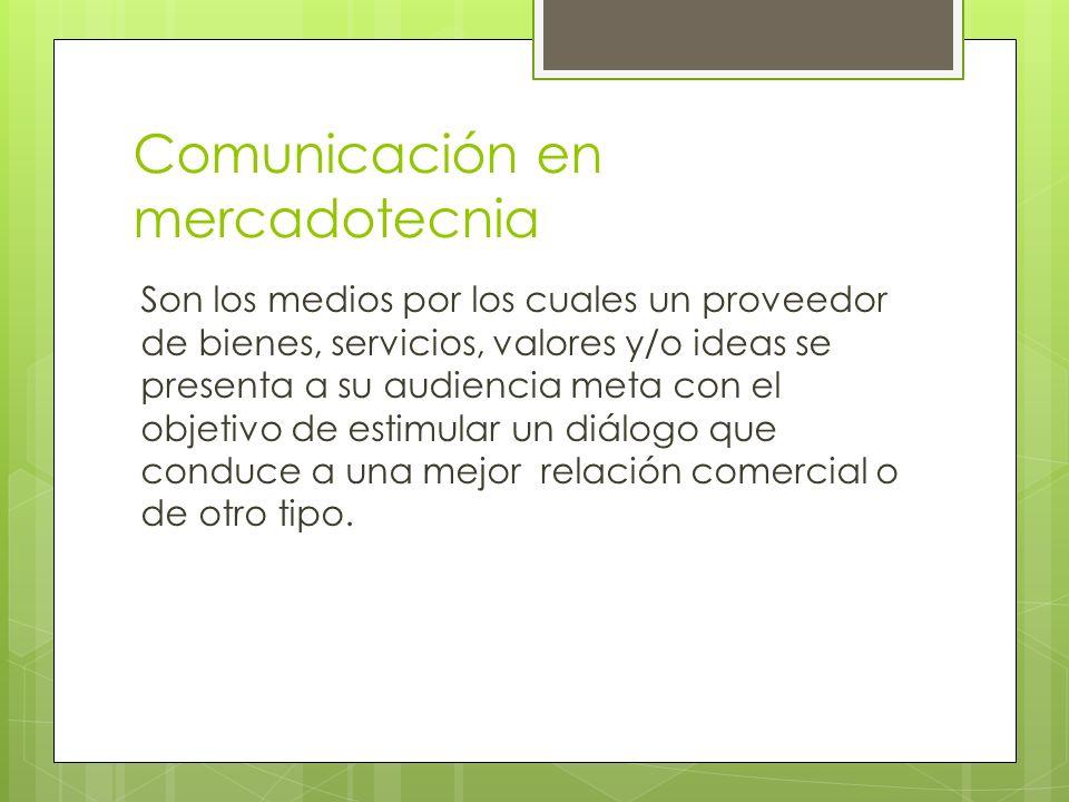 Comunicación en mercadotecnia Son los medios por los cuales un proveedor de bienes, servicios, valores y/o ideas se presenta a su audiencia meta con e